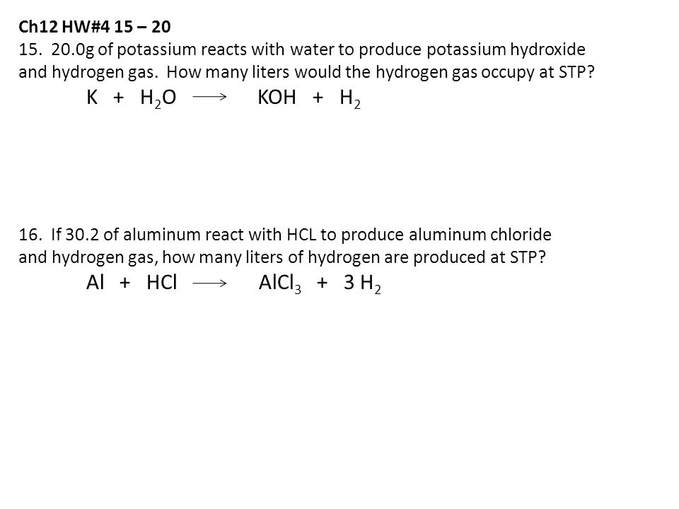 Ch12 HW#4 15 – 20 15. 20.0g of potassium reacts with water to produce potassium hydroxide and hydrogen gas. How many liters would the hydrogen gas occ