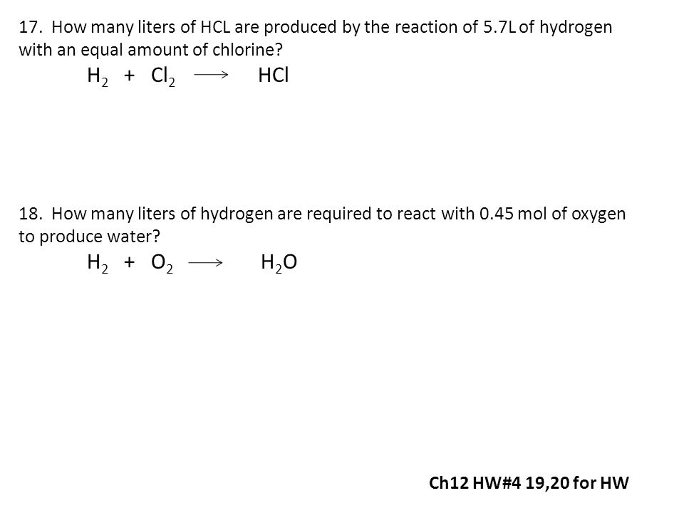 17. How many liters of HCL are produced by the reaction of 5.7L of hydrogen with an equal amount of chlorine? H 2 + Cl 2 HCl 18. How many liters of hy