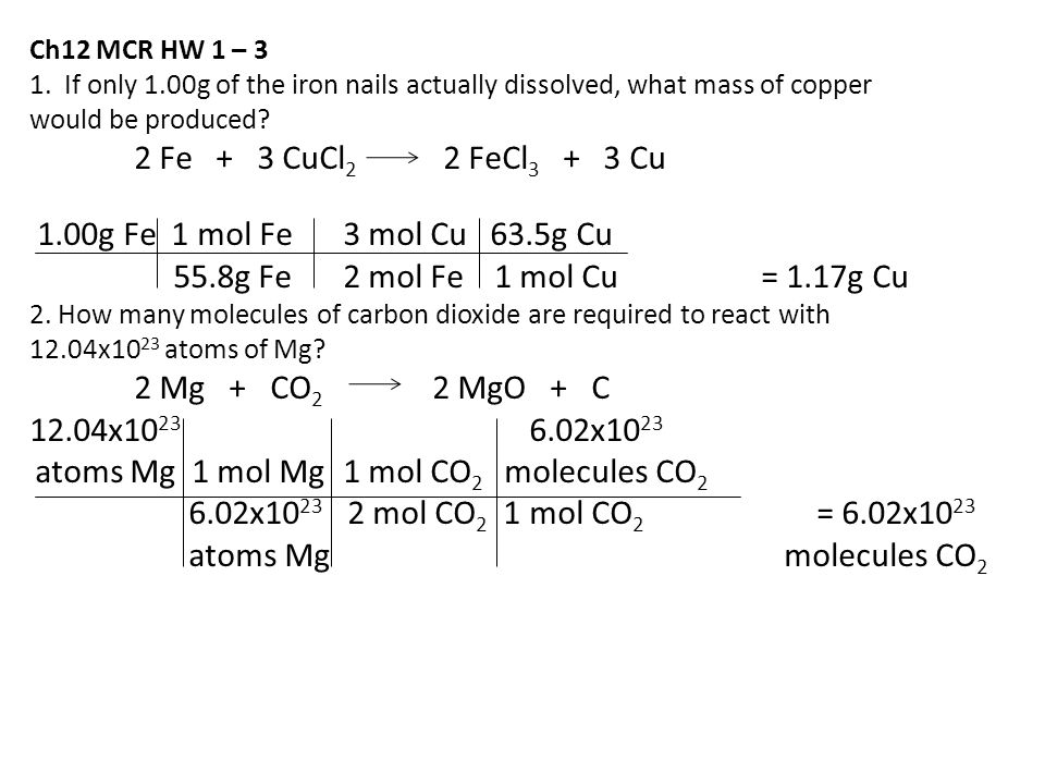 Ch12 MCR HW 1 – 3 1. If only 1.00g of the iron nails actually dissolved, what mass of copper would be produced? 2 Fe + 3 CuCl 2 2 FeCl 3 + 3 Cu 1.00g
