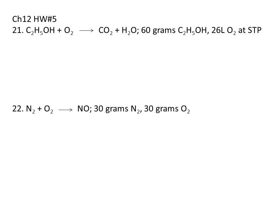 Ch12 HW#5 21. C 2 H 5 OH + O 2 CO 2 + H 2 O; 60 grams C 2 H 5 OH, 26L O 2 at STP 22. N 2 + O 2 NO; 30 grams N 2, 30 grams O 2