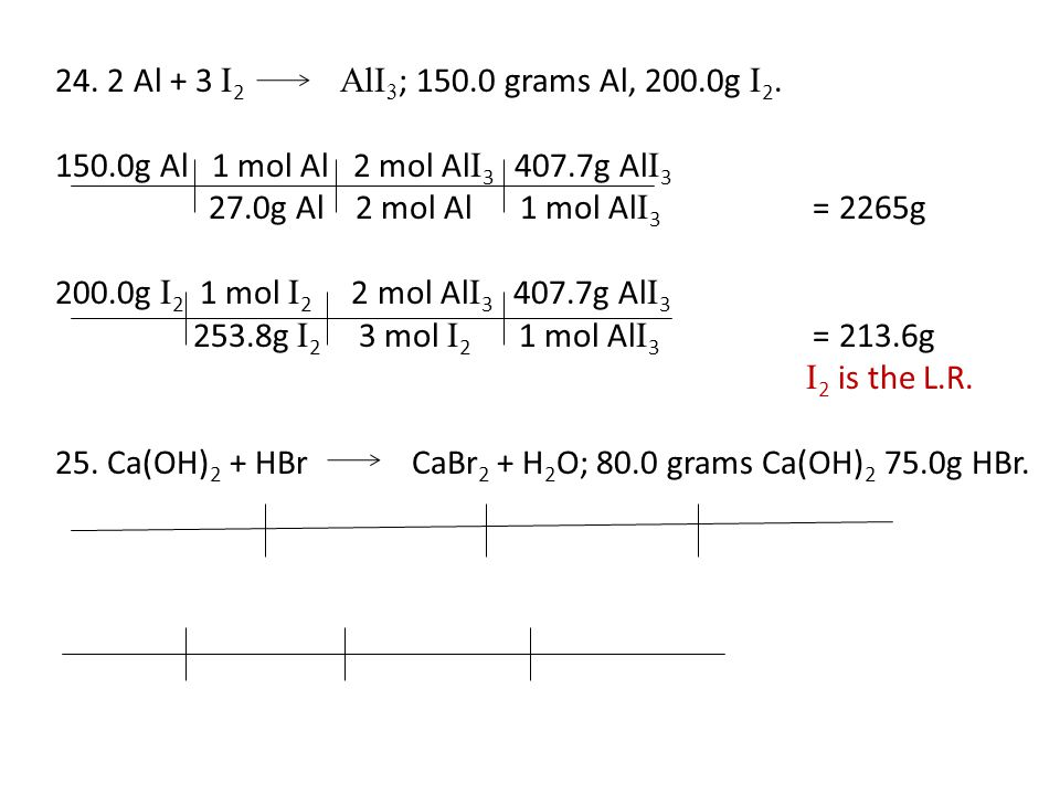 24. 2 Al + 3 I 2 AlI 3 ; 150.0 grams Al, 200.0g I 2. 150.0g Al 1 mol Al 2 mol Al I 3 407.7g Al I 3 27.0g Al 2 mol Al 1 mol Al I 3 = 2265g 200.0g I 2 1