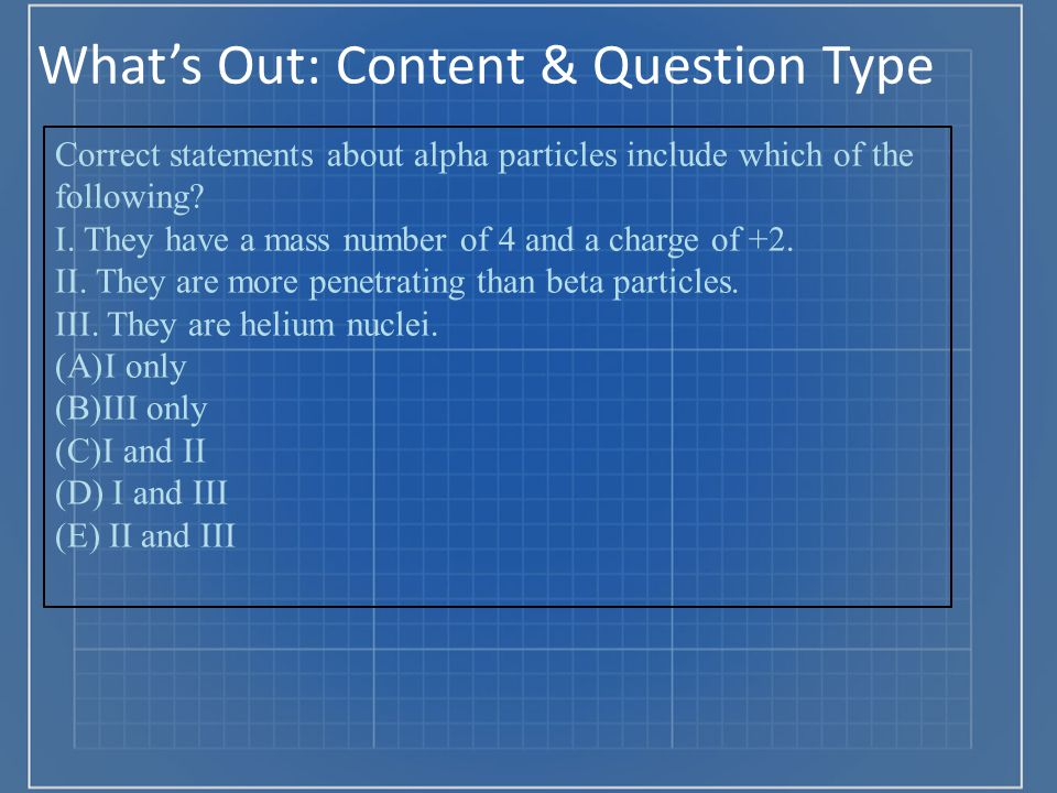 What's Out: Content & Question Type Correct statements about alpha particles include which of the following? I. They have a mass number of 4 and a cha