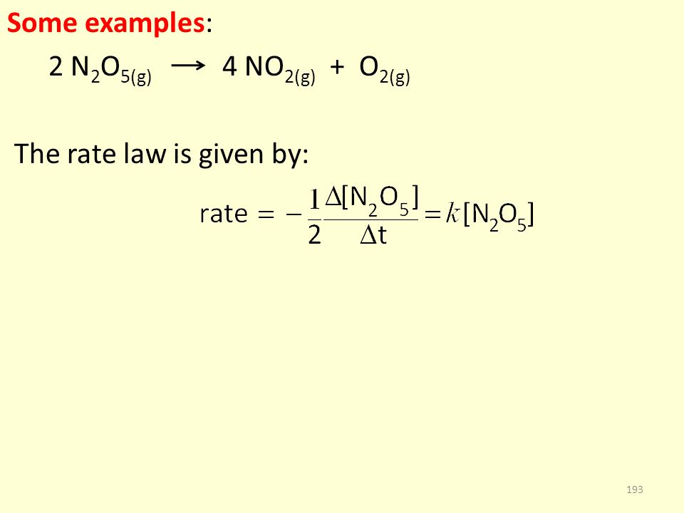 Some examples: 2 N 2 O 5(g) 4 NO 2(g) + O 2(g) The rate law is given by: 193