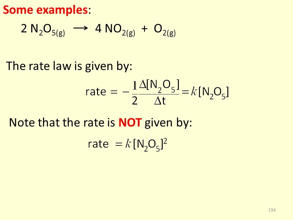 Some examples: 2 N 2 O 5(g) 4 NO 2(g) + O 2(g) The rate law is given by: Note that the rate is NOT given by: 194