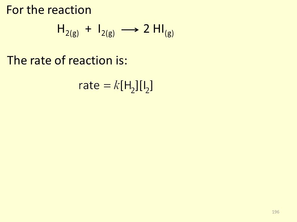 For the reaction H 2(g) + I 2(g) 2 HI (g) The rate of reaction is: 196
