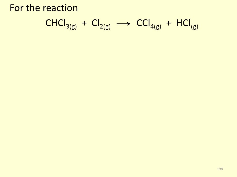 For the reaction CHCl 3(g) + Cl 2(g) CCl 4(g) + HCl (g) 198