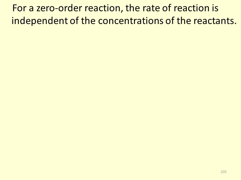 For a zero-order reaction, the rate of reaction is independent of the concentrations of the reactants. 205