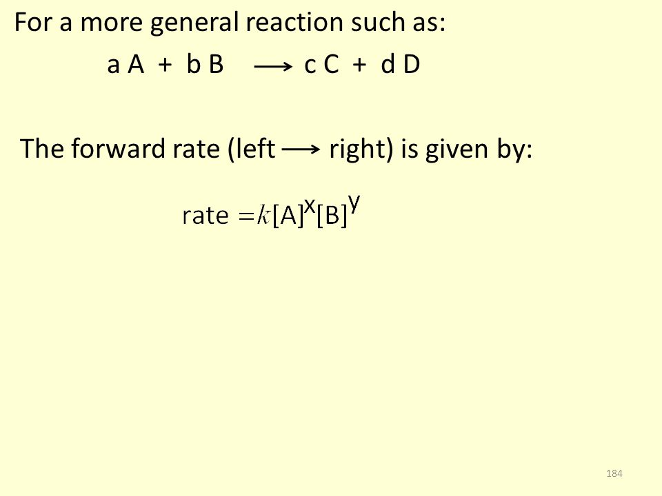 For a more general reaction such as: a A + b B c C + d D The forward rate (left right) is given by: 184