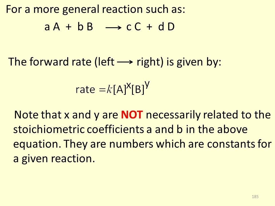 For a more general reaction such as: a A + b B c C + d D The forward rate (left right) is given by: Note that x and y are NOT necessarily related to the stoichiometric coefficients a and b in the above equation.