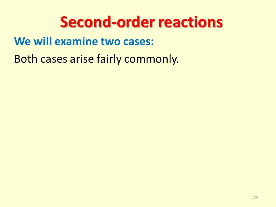 Second-order reactions We will examine two cases: Both cases arise fairly commonly. 232