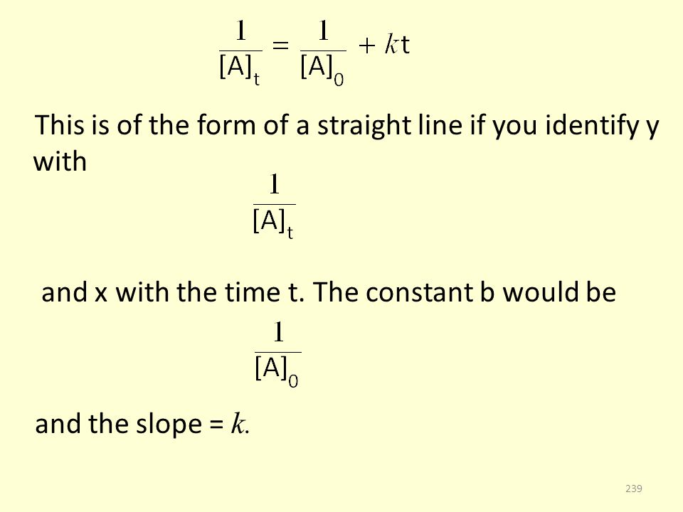This is of the form of a straight line if you identify y with and x with the time t. The constant b would be and the slope = k. 239