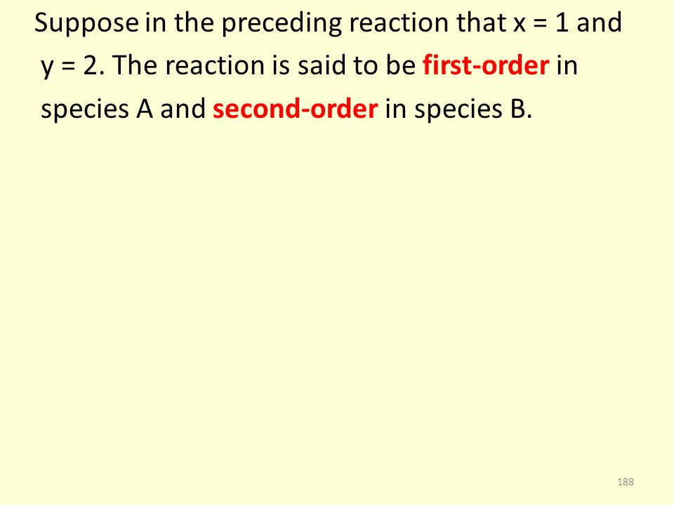 Suppose in the preceding reaction that x = 1 and y = 2. The reaction is said to be first-order in species A and second-order in species B. 188