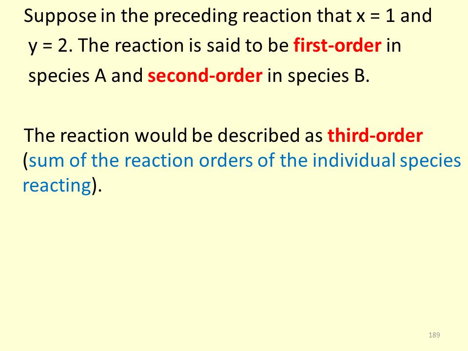 Suppose in the preceding reaction that x = 1 and y = 2. The reaction is said to be first-order in species A and second-order in species B. The reactio