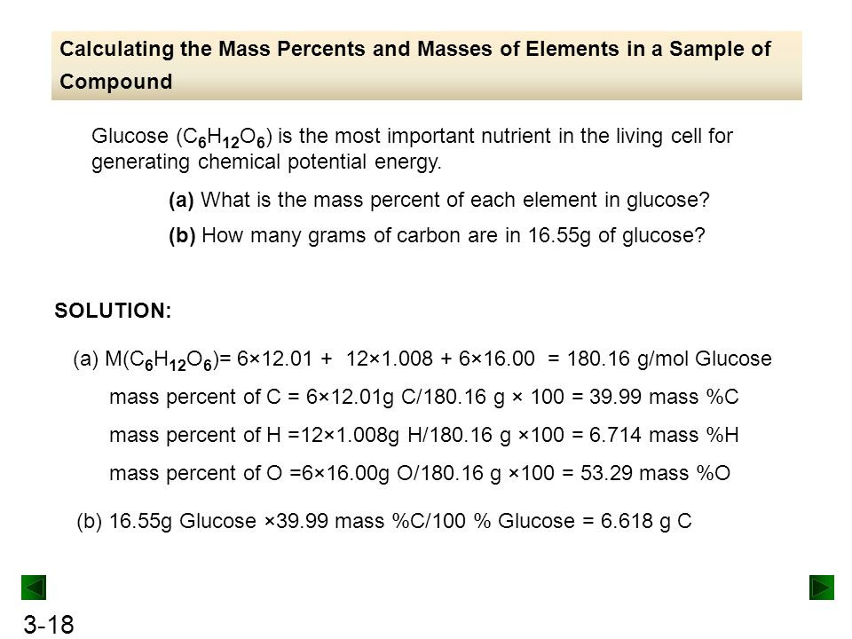 3-18 Calculating the Mass Percents and Masses of Elements in a Sample of Compound Glucose (C 6 H 12 O 6 ) is the most important nutrient in the living cell for generating chemical potential energy.