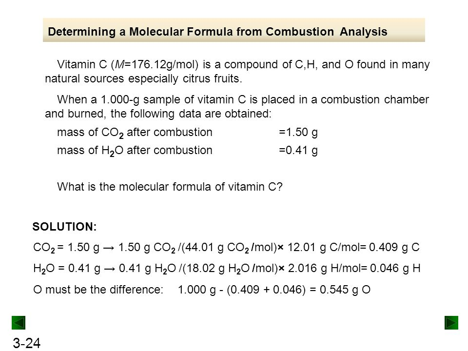 3-24 Determining a Molecular Formula from Combustion Analysis Vitamin C (M=176.12g/mol) is a compound of C,H, and O found in many natural sources especially citrus fruits.