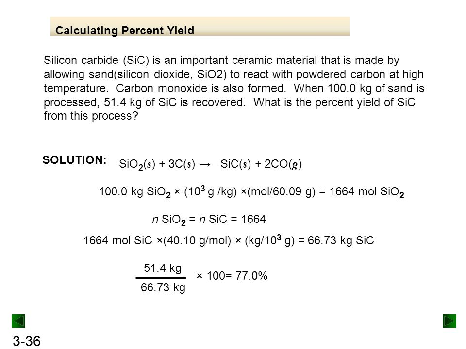 3-36 Calculating Percent Yield Silicon carbide (SiC) is an important ceramic material that is made by allowing sand(silicon dioxide, SiO2) to react with powdered carbon at high temperature.