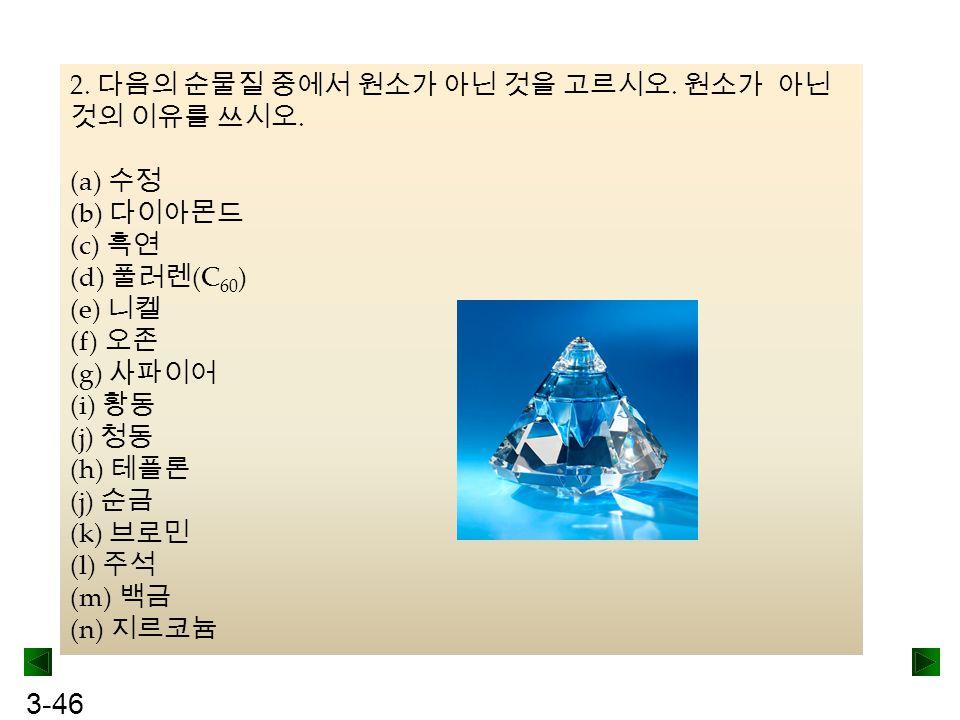 3-46 2. 다음의 순물질 중에서 원소가 아닌 것을 고르시오. 원소가 아닌 것의 이유를 쓰시오. (a) 수정 (b) 다이아몬드 (c) 흑연 (d) 풀러렌 (C 60 ) (e) 니켈 (f) 오존 (g) 사파이어 (i) 황동 (j) 청동 (h) 테플론 (j) 순금 (k)