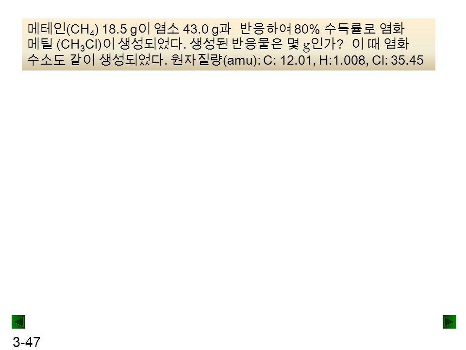 3-47 메테인 (CH 4 ) 18.5 g 이 염소 43.0 g 과 반응하여 80% 수득률로 염화 메틸 (CH 3 Cl) 이 생성되었다. 생성된 반응물은 몇 g 인가 ? 이 때 염화 수소도 같이 생성되었다. 원자질량 (amu): C: 12.01, H:1.008, Cl: