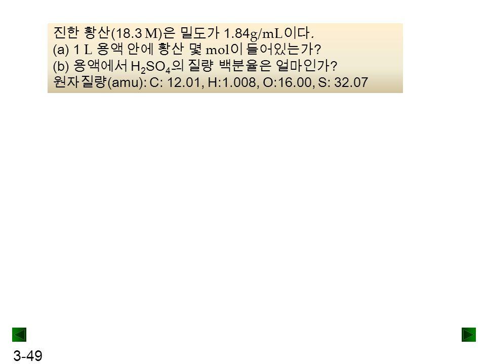 3-49 진한 황산 (18.3 M ) 은 밀도가 1.84 g/mL 이다. (a) 1 L 용액 안에 황산 몇 mol 이 들어있는가 ? (b) 용액에서 H 2 SO 4 의 질량 백분율은 얼마인가 ? 원자질량 (amu): C: 12.01, H:1.008, O:16.00, S