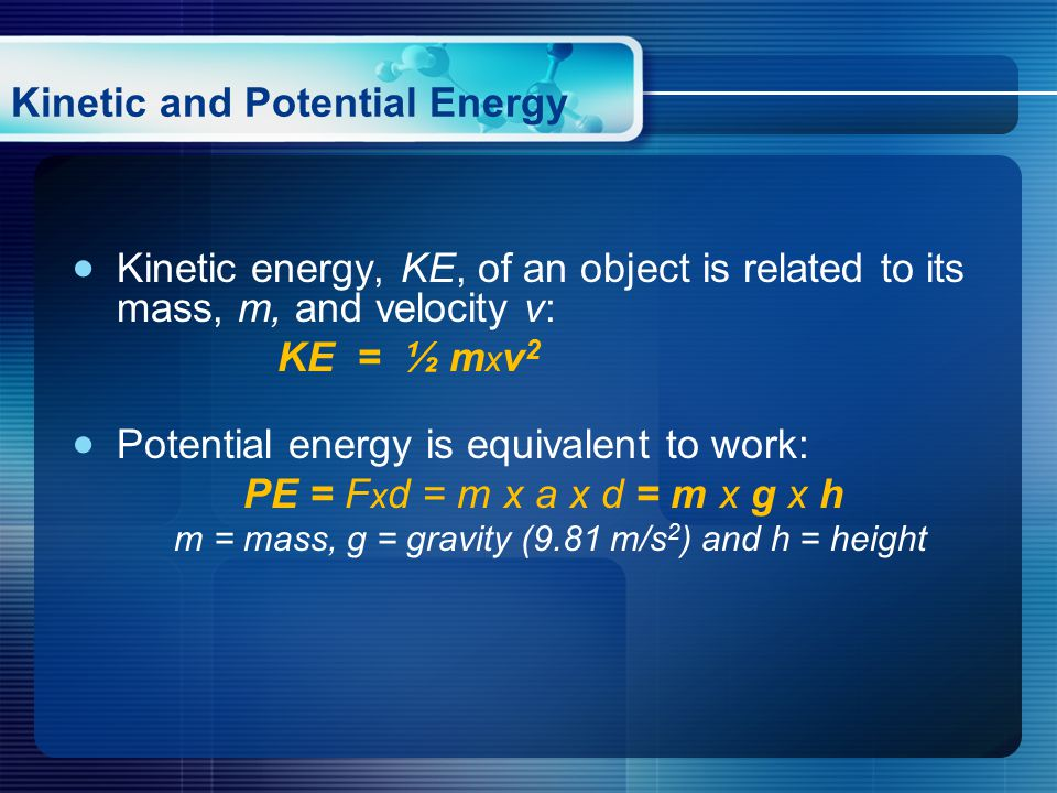  Kinetic energy, KE, of an object is related to its mass, m, and velocity v: KE = ½ m x v 2  Potential energy is equivalent to work: PE = F x d = m x a x d = m x g x h m = mass, g = gravity (9.81 m/s 2 ) and h = height Kinetic and Potential Energy