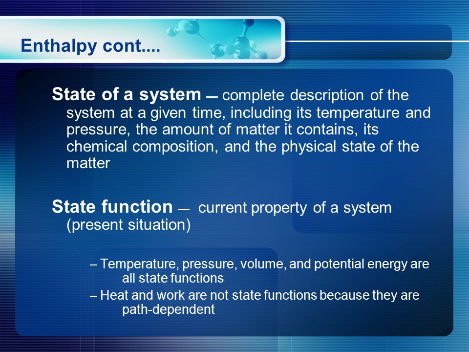 State of a system — complete description of the system at a given time, including its temperature and pressure, the amount of matter it contains, its chemical composition, and the physical state of the matter State function — current property of a system (present situation) – Temperature, pressure, volume, and potential energy are all state functions – Heat and work are not state functions because they are path-dependent Enthalpy cont....