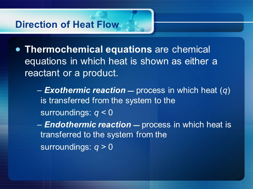 Direction of Heat Flow  Thermochemical equations are chemical equations in which heat is shown as either a reactant or a product.