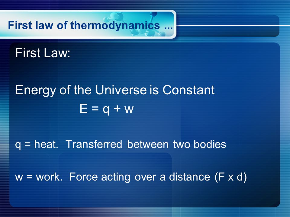 First law of thermodynamics... First Law: Energy of the Universe is Constant E = q + w q = heat.