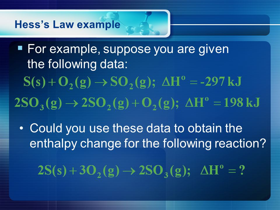  For example, suppose you are given the following data: Hess's Law example Could you use these data to obtain the enthalpy change for the following reaction