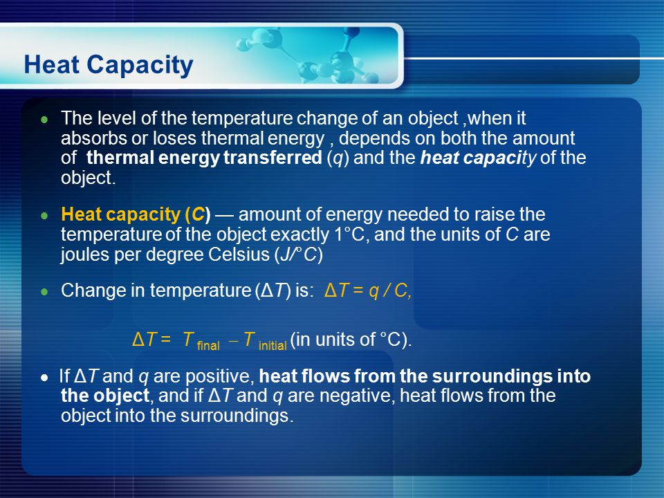 Heat Capacity  The level of the temperature change of an object,when it absorbs or loses thermal energy, depends on both the amount of thermal energy transferred (q) and the heat capacity of the object.
