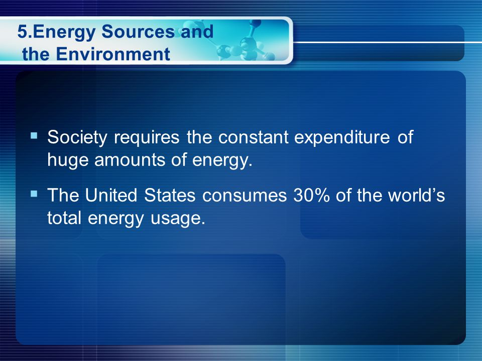 5.Energy Sources and the Environment  Society requires the constant expenditure of huge amounts of energy.