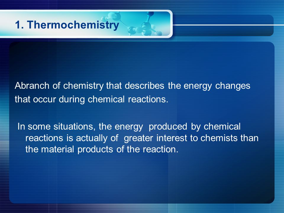 1. Thermochemistry Abranch of chemistry that describes the energy changes that occur during chemical reactions. In some situations, the energy produce
