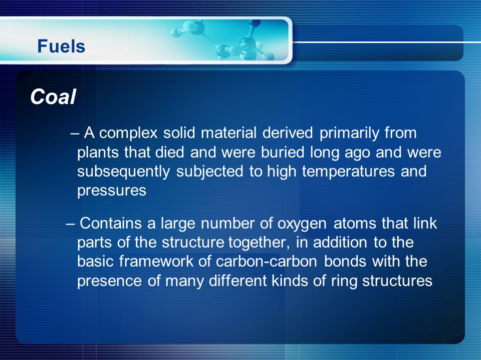 Coal – A complex solid material derived primarily from plants that died and were buried long ago and were subsequently subjected to high temperatures and pressures – Contains a large number of oxygen atoms that link parts of the structure together, in addition to the basic framework of carbon-carbon bonds with the presence of many different kinds of ring structures Fuels