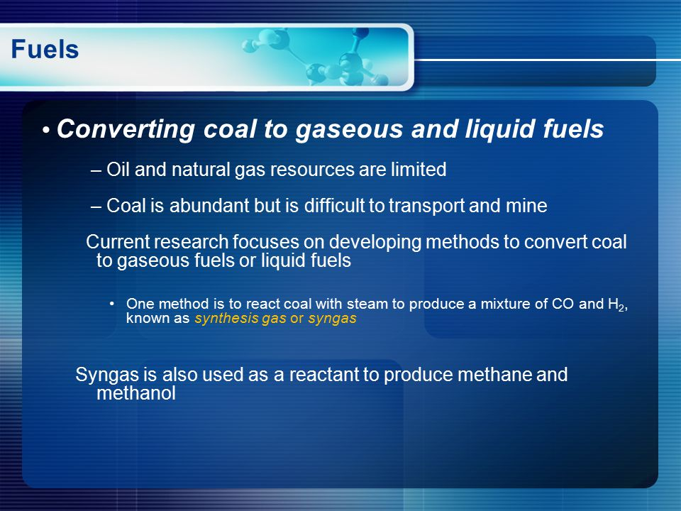Converting coal to gaseous and liquid fuels – Oil and natural gas resources are limited – Coal is abundant but is difficult to transport and mine Current research focuses on developing methods to convert coal to gaseous fuels or liquid fuels One method is to react coal with steam to produce a mixture of CO and H 2, known as synthesis gas or syngas Syngas is also used as a reactant to produce methane and methanol Fuels