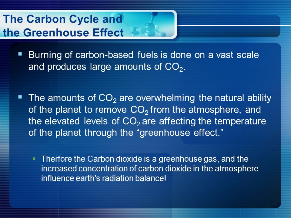  Burning of carbon-based fuels is done on a vast scale and produces large amounts of CO 2.