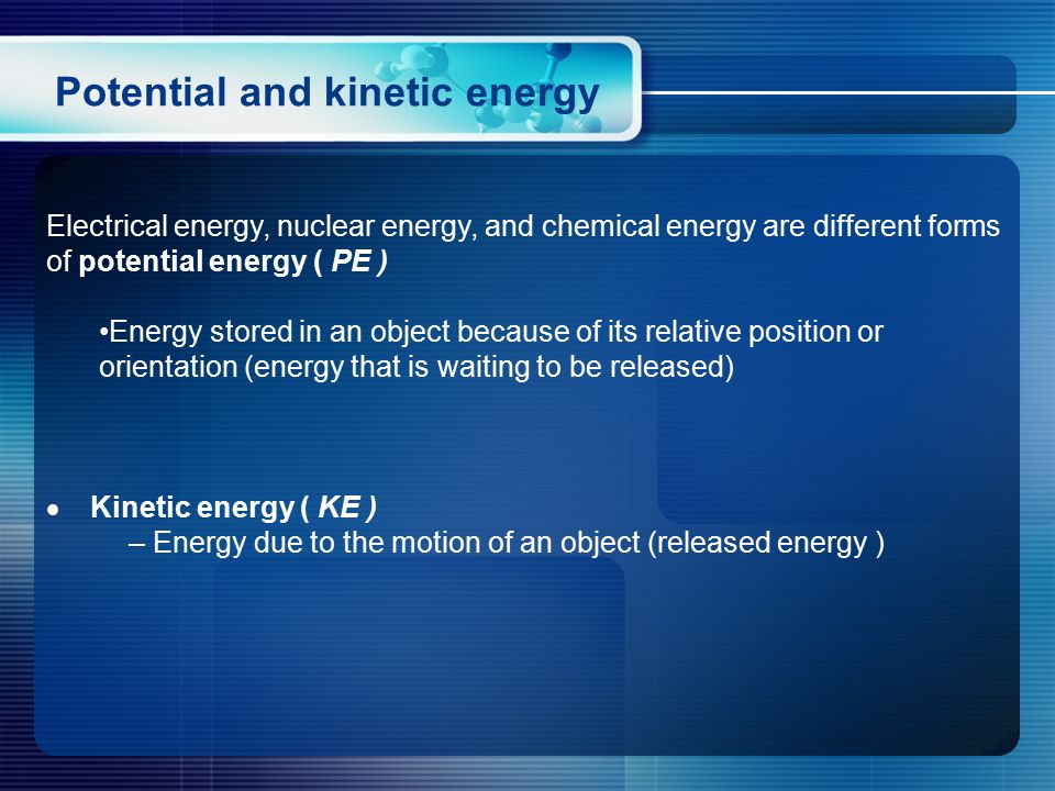 Electrical energy, nuclear energy, and chemical energy are different forms of potential energy ( PE ) Energy stored in an object because of its relative position or orientation (energy that is waiting to be released)  Kinetic energy ( KE ) – Energy due to the motion of an object (released energy ) Potential and kinetic energy
