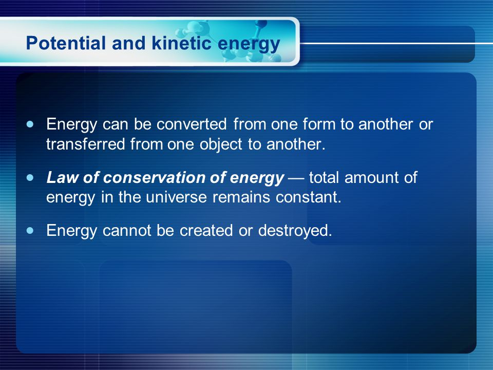  Energy can be converted from one form to another or transferred from one object to another.