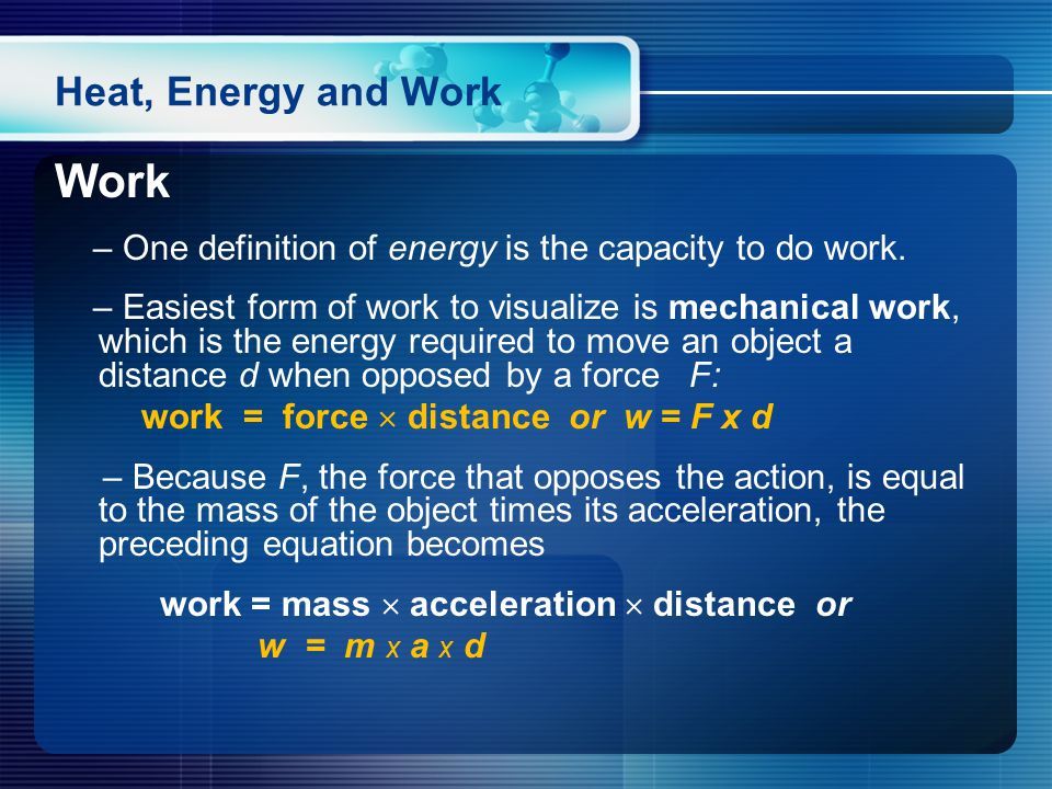 Heat, Energy and Work Work – One definition of energy is the capacity to do work.