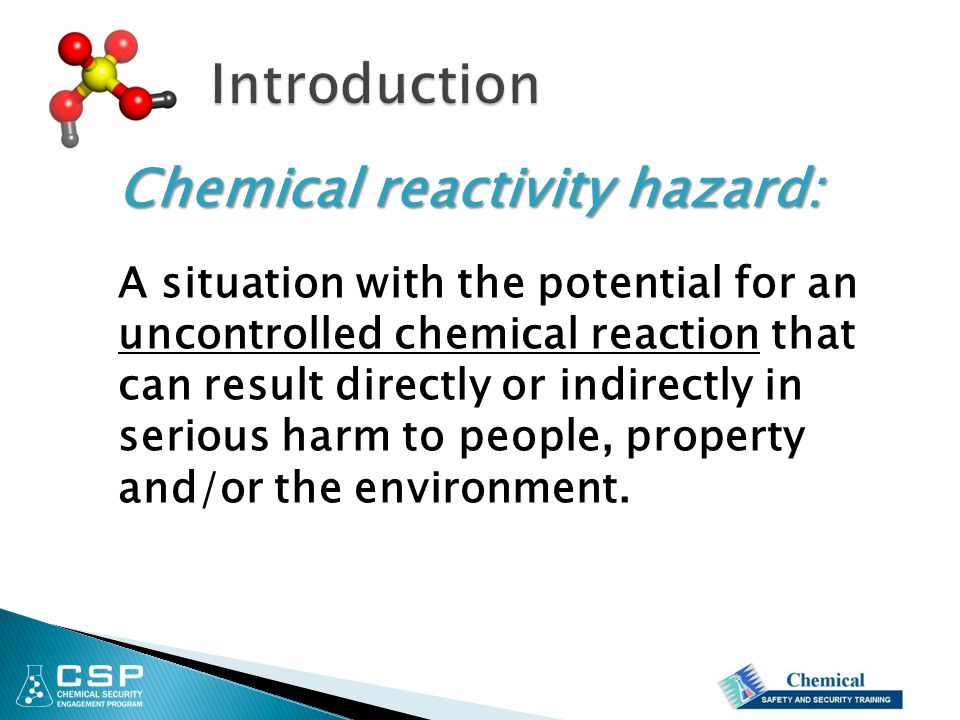 Chemical reactivity hazard: A situation with the potential for an uncontrolled chemical reaction that can result directly or indirectly in serious har