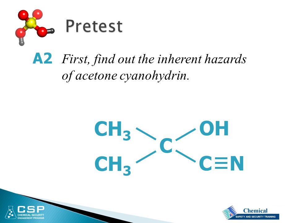 First, find out the inherent hazards of acetone cyanohydrin. A2 C OH CH 3 C N CH 3