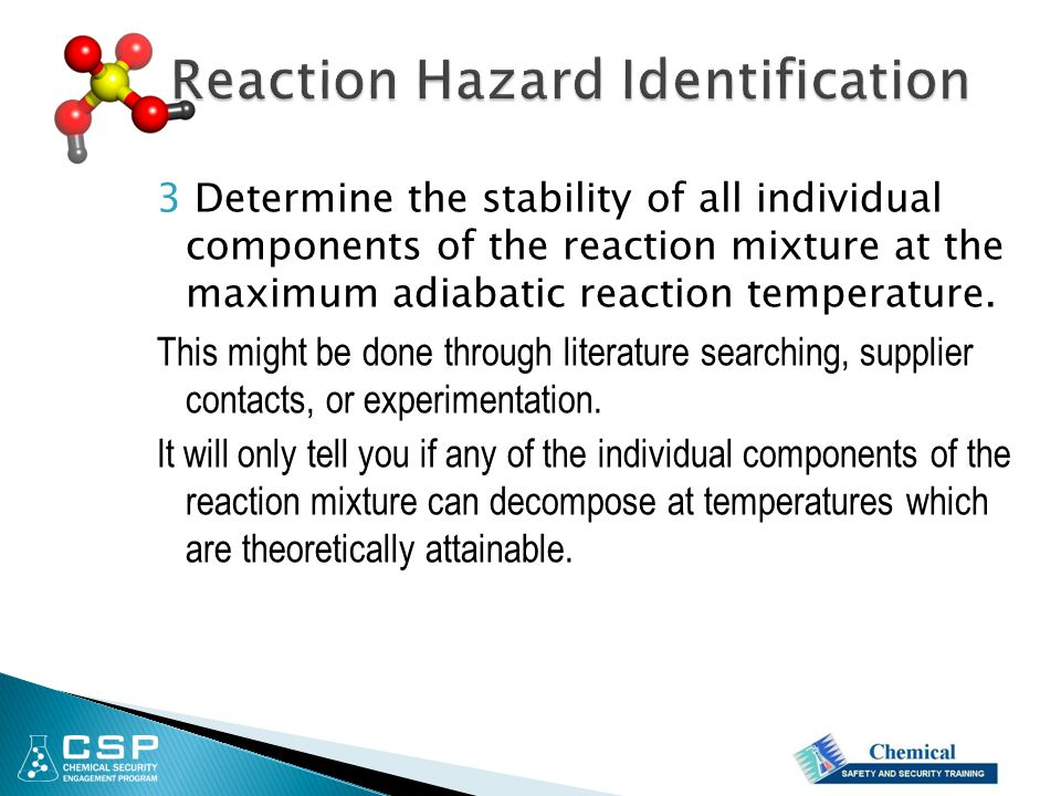 3 Determine the stability of all individual components of the reaction mixture at the maximum adiabatic reaction temperature. This might be done throu