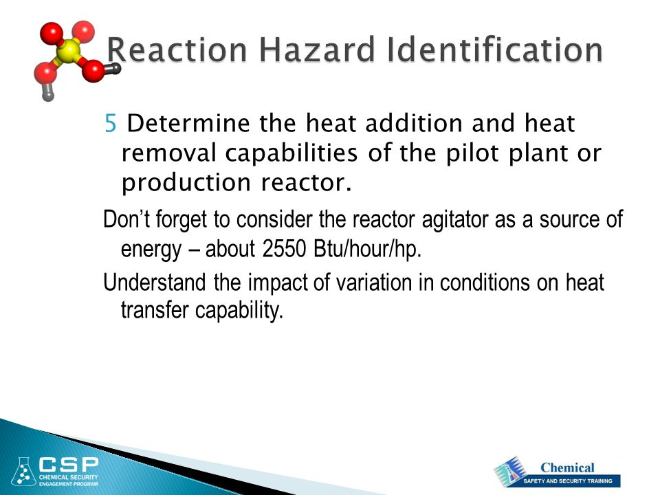 5 Determine the heat addition and heat removal capabilities of the pilot plant or production reactor. Don't forget to consider the reactor agitator as