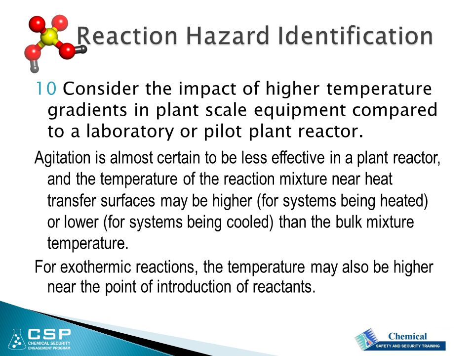 10 Consider the impact of higher temperature gradients in plant scale equipment compared to a laboratory or pilot plant reactor. Agitation is almost c
