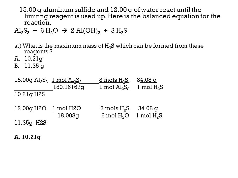 15.00 g aluminum sulfide and 12.00 g of water react until the limiting reagent is used up. Here is the balanced equation for the reaction. Al 2 S 3 +