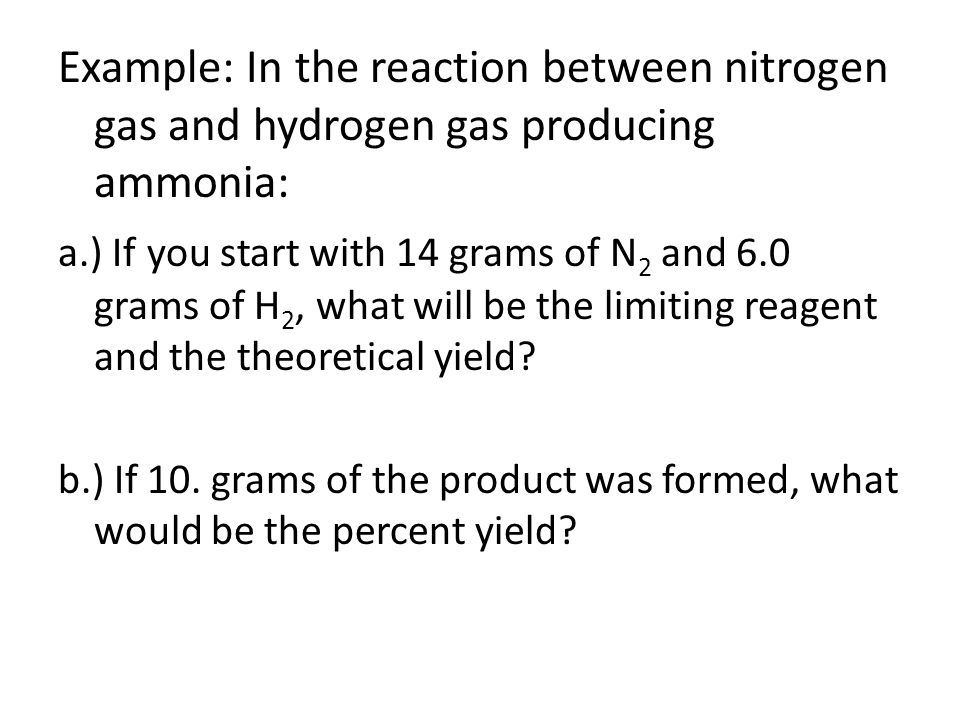 Example: In the reaction between nitrogen gas and hydrogen gas producing ammonia: a.) If you start with 14 grams of N 2 and 6.0 grams of H 2, what wil