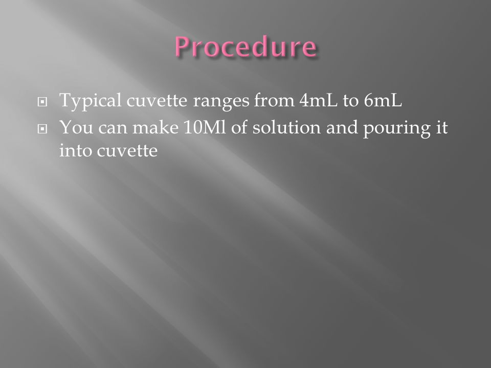  Typical cuvette ranges from 4mL to 6mL  You can make 10Ml of solution and pouring it into cuvette