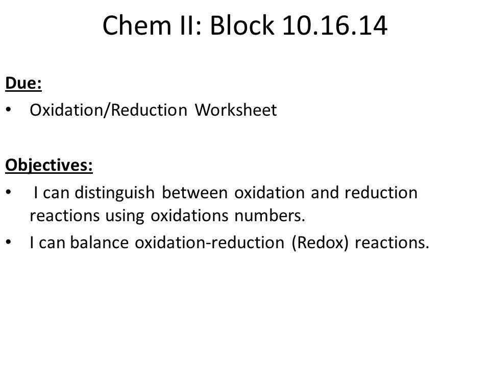 Chem II: Block 10.16.14 Due: Oxidation/Reduction Worksheet Objectives: I can distinguish between oxidation and reduction reactions using oxidations numbers.