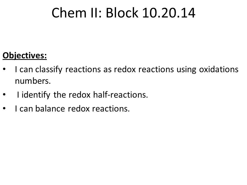 Chem II: Block 10.20.14 Objectives: I can classify reactions as redox reactions using oxidations numbers. I identify the redox half-reactions. I can b