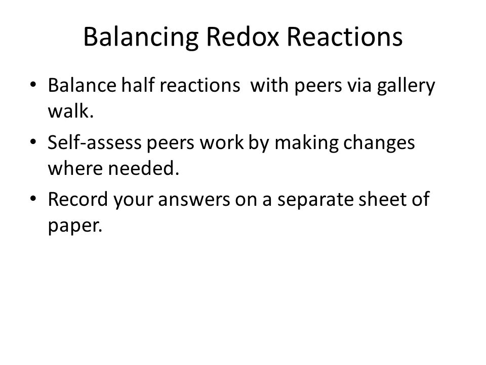Balancing Redox Reactions Balance half reactions with peers via gallery walk. Self-assess peers work by making changes where needed. Record your answe