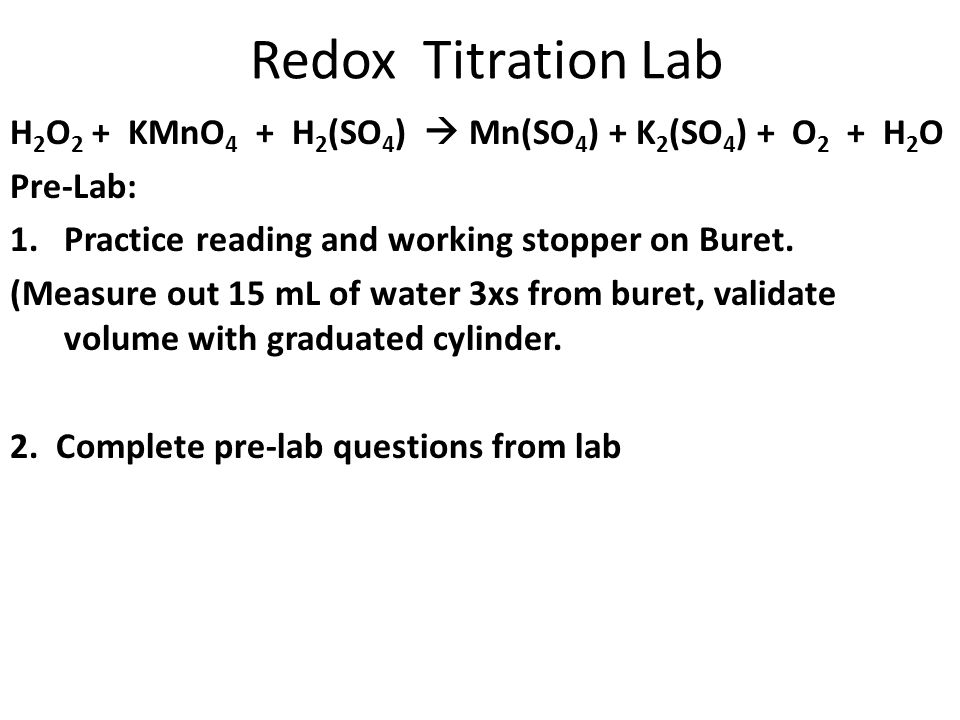 Redox Titration Lab H 2 O 2 + KMnO 4 + H 2 (SO 4 )  Mn(SO 4 ) + K 2 (SO 4 ) + O 2 + H 2 O Pre-Lab: 1.Practice reading and working stopper on Buret. (
