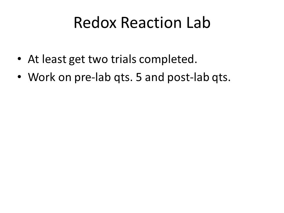 Redox Reaction Lab At least get two trials completed. Work on pre-lab qts. 5 and post-lab qts.
